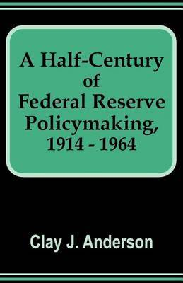 A Half-Century of Federal Reserve Policymaking, 1914 - 1964 by Clay J Anderson