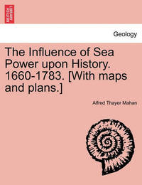 The Influence of Sea Power Upon History. 1660-1783. [With Maps and Plans.] by Alfred Thayer Mahan
