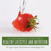 A Fundamental Guide for a Healthy Lifestyle and Nutrition by Dr. Ugur Gogus Ph.D