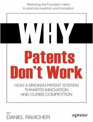 Why Patents Don't Work: How a Broken Patent System Thwarts Innovation and Curbs Competition: 2014 by Daniel Ravicher image