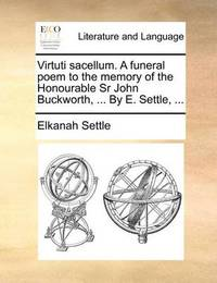 Virtuti Sacellum. a Funeral Poem to the Memory of the Honourable Sr John Buckworth, ... by E. Settle, ... by Elkanah Settle