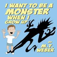 I Want to Be a Monster When I Grow Up by Matthew Weber