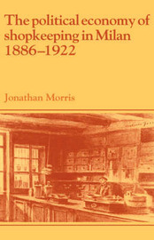 The Political Economy of Shopkeeping in Milan, 1886-1922 by Jonathan Morris image