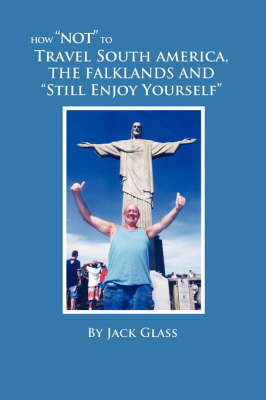 "How ""Not"" to Travel South America, The Falklands and ""Still Enjoy Yourself"" by Jack Glass"
