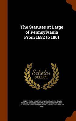 The Statutes at Large of Pennsylvania from 1682 to 1801 by . Pennsylvania