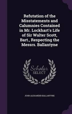 Refutation of the Misstatements and Calumnies Contained in Mr. Lockhart's Life of Sir Walter Scott, Bart., Respecting the Messrs. Ballantyne by John Alexander Ballantyne image