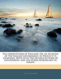 The Constitution of England, Or, an Account of the English Government: In Which It Is Compared, Both with the Republican Form of Government, and the Other Monarchies in Europe by Jean Louis De Lolme