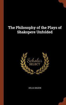 The Philosophy of the Plays of Shakspere Unfolded by Delia Bacon