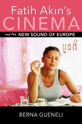 Fatih Akin's Cinema and the New Sound of Europe by Berna Gueneli