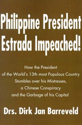 Philippine President Estrada Impeached!: How the President of the World's 13th Most Populous Country Stumbles Over His Mistresses, a Chinese Conspiracy and the Garbage of His Capital by Dirk Jan Barreveld image