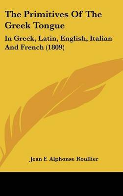 The Primitives Of The Greek Tongue: In Greek, Latin, English, Italian And French (1809) by Jean F Alphonse Roullier image