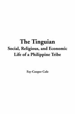 Tinguian: Social, Religious, and Economic Life of a Philippine Tribe by Fay Cooper Cole