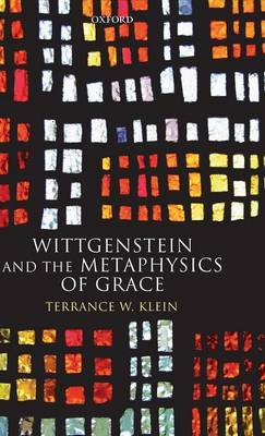 Wittgenstein and the Metaphysics of Grace by Terrance W Klein