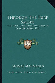 Through the Turf Smoke Through the Turf Smoke: The Love, Lore and Laughter of Old Ireland (1899) the Love, Lore and Laughter of Old Ireland (1899) by Seumas MacManus