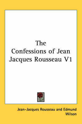 The Confessions of Jean Jacques Rousseau V1 by Jean Jacques Rousseau