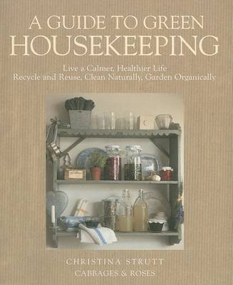 A Guide to Green Housekeeping: Live a Calmer, Healthier Life, Recycle and Reuse, Clean Naturally, Garden Organically by Christina Strutt
