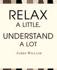 Relax a Little, Understand a Lot by James W William image