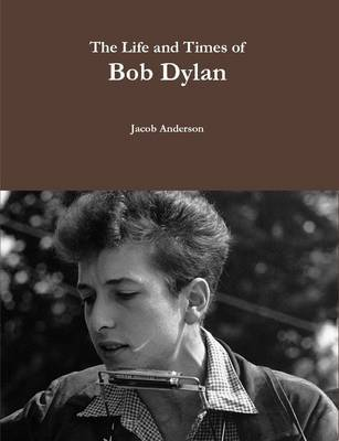 The Life and Times of Bob Dylan by Jacob Anderson