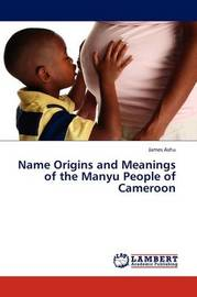 Name Origins and Meanings of the Manyu People of Cameroon by James Ashu