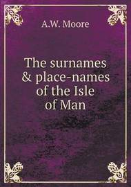 The Surnames & Place-Names of the Isle of Man by A.W.Moore