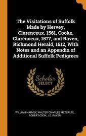 The Visitations of Suffolk Made by Hervey, Clarenceux, 1561, Cooke, Clarenceux, 1577, and Raven, Richmond Herald, 1612, with Notes and an Appendix of Additional Suffolk Pedigrees by William Harvey