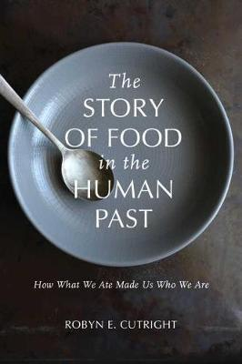 The Story of Food in the Human Past by Robyn E. Cutright
