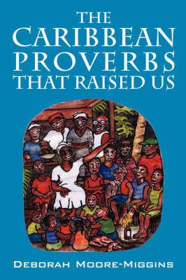 The Caribbean Proverbs That Raised Us by Deborah, Moore Miggins