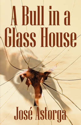 A Bull in a Glass House: A Former Marine's Manifesto on Surviving the Corporate Jungle and Taking Control of Your Life by Jose Astorga