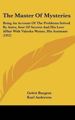 The Master of Mysteries: Being an Account of the Problems Solved by Astro, Seer of Secrets and His Love Affair with Valeska Wynne, His Assistant (1912) by Gelett Burgess