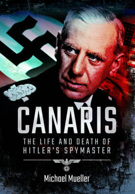 Canaris: The Life and Death of Hitler's Spymaster by Michael Mueller