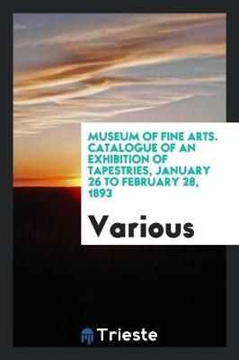 Museum of Fine Arts. Catalogue of an Exhibition of Tapestries, January 26 to February 28, 1893 by Various ~