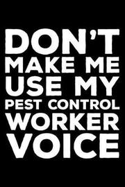 Don't Make Me Use My Pest Control Worker Voice by Creative Juices Publishing