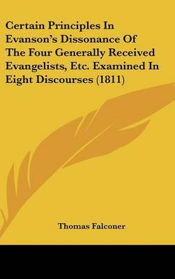 Certain Principles in Evanson's Dissonance of the Four Generally Received Evangelists, Etc. Examined in Eight Discourses (1811) by Thomas Falconer image