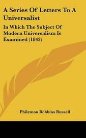 A Series of Letters to a Universalist: In Which the Subject of Modern Universalism Is Examined (1842) by Philemon Robbins Russell image