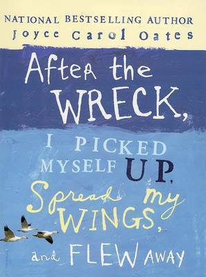 After the Wreck, I Picked Myself Up, Spread My Wings, and Flew Away by Professor of Humanities Joyce Carol Oates (Princeton University)