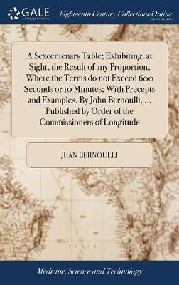 A Sexcentenary Table; Exhibiting, at Sight, the Result of Any Proportion, Where the Terms Do Not Exceed 600 Seconds or 10 Minutes; With Precepts and Examples. by John Bernoulli, ... Published by Order of the Commissioners of Longitude by Jean Bernoulli