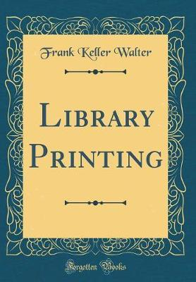 Library Printing (Classic Reprint) by Frank Keller Walter
