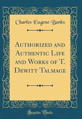 Authorized and Authentic Life and Works of T. DeWitt Talmage (Classic Reprint) by Charles Eugene Banks