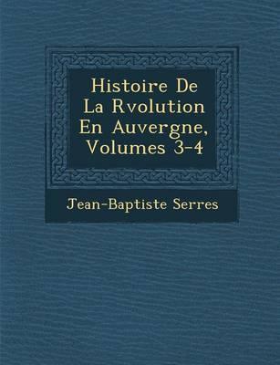 Histoire de La R Volution En Auvergne, Volumes 3-4 by Jean Baptiste Serres