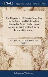 The Unprejudiced Christian's Apology for the Jews. Humbly Offered as a Reasonable Answer to the Several Arguments Lately Set Forth for the Repeal of the Jew-Act, by Multiple Contributors image