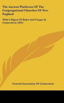 The Ancient Platforms of the Congregational Churches of New England: With a Digest of Rules and Usages in Connecticut (1842) by Association Of Connecticut General Association of Connecticut