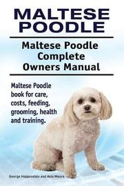 Maltese Poodle. Maltese Poodle Complete Owners Manual. Maltese Poodle Book for Care, Costs, Feeding, Grooming, Health and Training. by George Hoppendale