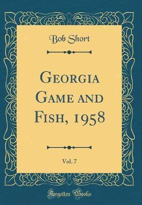 Georgia Game and Fish, 1958, Vol. 7 (Classic Reprint) by Bob Short