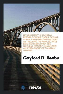Ovariotomy; A Clinical Report of Eight Cases, Giving a New and Improved Method of Treating the Pedicle, with Brief Remarks Upon the Natural History, Diagnosis and Treatment of Ovarian Tumors by Gaylord D Beebe