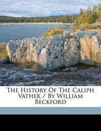 The History of the Caliph Vathek / By William Beckford by William Beckford