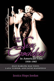 The Sex Goddess in American Film, 1930-1965 by Jessica Hope Jordan