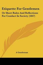 Etiquette for Gentlemen: Or Short Rules and Reflections for Conduct in Society (1847) by Gentleman A Gentleman