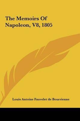 The Memoirs of Napoleon, V8, 1805 by Antoine Fauvelet de Bourrienne Louis Antoine Fauvelet de Bourrienne