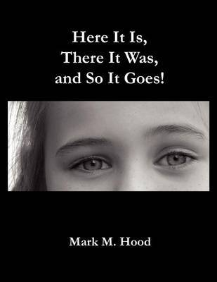Here It Is, There It Was and So It Goes by Mark M. Hood