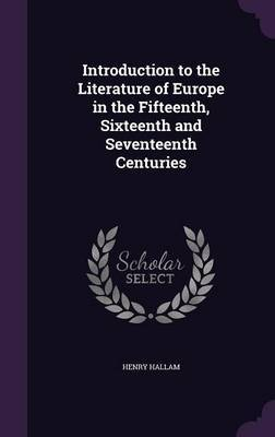 Introduction to the Literature of Europe in the Fifteenth, Sixteenth and Seventeenth Centuries by Henry Hallam